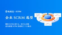 微信SCRM是什么,有什么功能?企业成功选型及部署SCRM系统的三十大难点