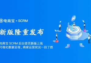 电商宝SCRM后台首页新版上线!可视化数据呈现,商家运营状况一目了然!