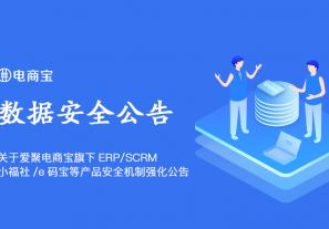 关于爱聚电商宝旗下ERP/SCRM/小福社/e码宝等产品安全机制强化公告!