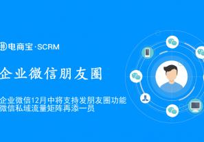 【重磅消息】企业微信12月中将支持发朋友圈功能,微信私域流量矩阵再添一员!