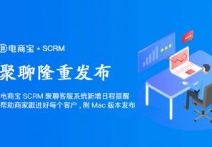 新功能!电商宝SCRM聚聊客服系统升级,新增日程提醒,帮助商家跟进好每个客户!附Mac版本发布!