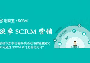 疫情下淡季营销教你如何打破销量魔咒,如何通过SCRM来打造营销闭环?