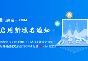 电商宝SCRM启用SCRM.SO新域名通知,新域名强化电商宝SCRM品牌social定位!