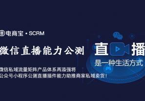 微信私域流量矩阵产品体系再添强将,公众号小程序公测直播插件能力助推商家私域卖货!