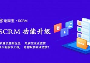新功能:电商宝SCRM私域流量新玩法,SCRM企业微信1.0新版本上线,带你玩转企业微信!