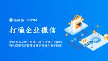 电商宝SCRM+直播小程序打通企业微信,强化商家客户管理提升销售转化及复购率!