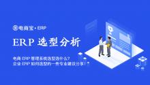 电商ERP管理系统选型选什么?企业ERP如何选型的一些专业建议分享!