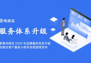 爱聚电商宝2020年品牌服务体系升级,电商宝客服服务小程序系统即将发布!