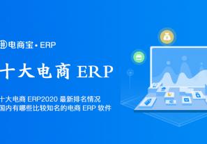 十大电商ERP2020最新排名情况,国内有哪些比较知名的电商ERP软件?