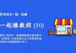 教程|电商宝一起播微商城店铺设置中:门店管理,内容管理以及订单管理的相关操作在视频教程中学习