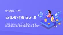 电商宝SCRM上线「企业微信」2.2版,助力商家私域客户管理助推商家企业复工复产!