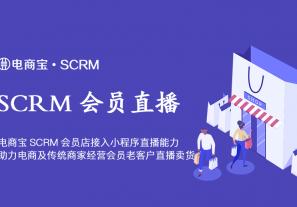 电商宝SCRM会员店接入小程序直播能力,助力电商及传统商家经营会员老客户直播卖货!