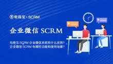 电商宝SCRM企业微信系统有什么优势?企业微信SCRM有哪些功能和使用场景?