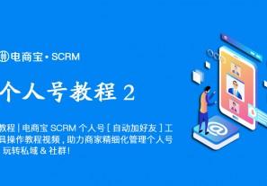教程|电商宝SCRM个人号【自动加好友】工具操作教程视频,助力商家精细化管理个人号,玩转私域&社群!