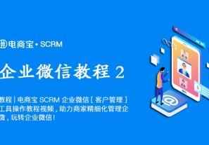教程|电商宝SCRM功企业微信[客户管理]工具操作教程视频,助力商家精细化管理企微,玩转企业微信!