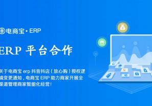 平台合作|关于电商宝erp抖音抖店(放心购)授权逻辑变更通知,电商宝ERP助力商家开展全渠道管理商家智能化经营!