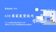 618大促最全商家发货技巧分享,电商宝ERP助力多渠道商家高效仓储发货!