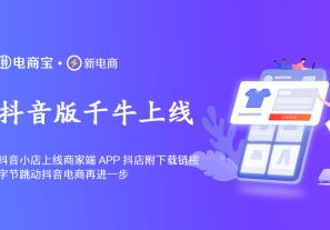 抖音小店上线商家端APP「抖店」附下载链接,字节跳动抖音电商再进一步!