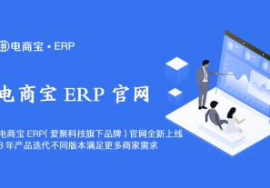 电商宝ERP(爱聚科技旗下品牌)官网【erp.aiju.com】全新上线,8年产品迭代不同版本满足更多商家需求!