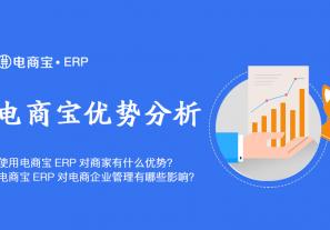 使用电商宝ERP对商家有什么优势?电商宝ERP对电商企业管理有哪些影响?