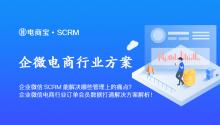 企业微信SCRM能解决哪些管理上的痛点?企业微信电商行业订单会员数据打通解决方案解析!