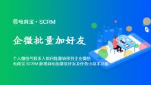个人微信号联系人如何批量转移到企业微信?电商宝SCRM新增自动加微信好友及任务小助手功能!