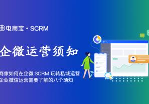 商家如何在企业微信SCRM里玩转私域运营,企业微信运营需要了解的八个须知!