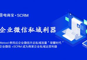 "Wetool停用后企业微信开启私域流量""荣耀时代"",企业微信+SCRM成为商家企业私域运营利器!"