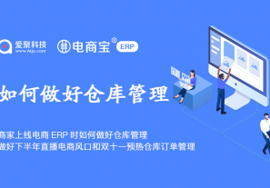 商家上线电商ERP时如何做好仓库管理?做好下半年直播电商风口和双十一预热仓库订单管理!