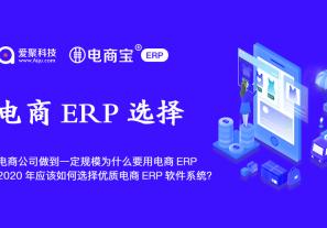做电商的公司做到一定的规模为什么要用电商ERP呢?2020年应该如何选择优质的电商ERP软件系统?