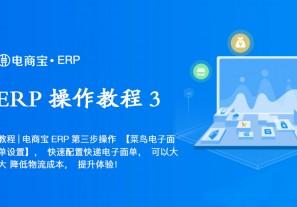 教程 电商宝ERP第三步操作【菜鸟电子面单设置】,快速配置快递电子面单,可以大大 降低物流成本,提升体验!