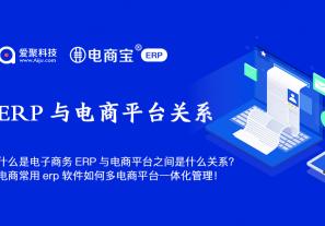 什么是电子商务ERP与电商平台之间是什么关系?电商常用erp软件如何多电商平台一体化管理!