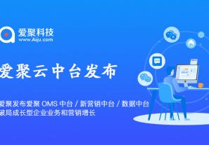 """爱聚科技发布""""爱聚云·OMS中台、新营销中台、数据中台"""" 破局成长型企业业务和营销增长!"""