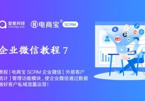 教程|电商宝SCRM企业微信[外部客户统计]管理功能模块,使企业微信通过数据做好客户私域流量运营!
