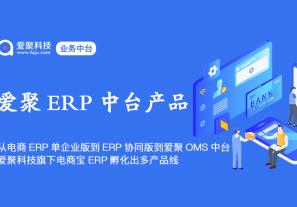 从电商宝ERP单企业版到ERP协同版,再到爱聚OMS中台,爱聚科技旗下电商宝ERP孵化出多产品线!