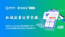 电商宝SCRM助力商家掌握用户资产,企业私域流量运营的实操之道经验分享!