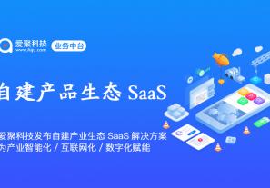 爱聚科技发布中台自建产业生态SaaS系统完整解决方案,为产业智能化、互联网化、数字化赋能!