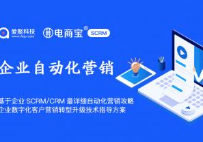 基于企业SCRM/CRM最详细自动化营销攻略,企业数字化客户营销转型升级技术指导方案!