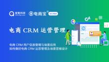 电商CRM用户信息管理与场景应用,如何做好电商CRM运营管理及场景营销设计?