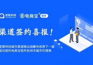 喜报丨爱聚科技渠道城市合伙人战略布局再下一城,成功签约电商宝软件杭州市城市代理商!