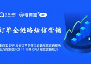 电商宝ERP发布订单关怀全链路短信营销模块,助力商家提升2020双11电商CRM短信营销能力!