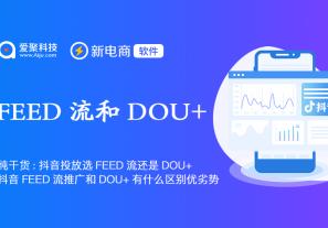 纯干货:抖音投放选FEED流还是DOU+?抖音FEED流推广和DOU+推广有什么区别优劣势?