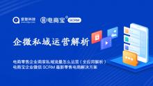 电商零售企业商家私域流量怎么运营(全应用解析)?电商宝企业微信SCRM最新零售电商解决方案!