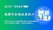 电商宝SCRM接入微信视频号教你打造私域流量闭环,助力企业商家抢占视频号+微信私域流量风口!