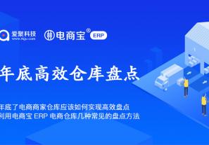 年底了电商商家仓库应该如何实现高效盘点?利用电商宝ERP电商仓库几种常见的盘点方法!