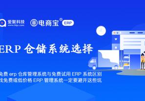 免费erp仓库管理系统与免费试用ERP系统区别,找免费或低价格ERP管理系统一定要避开这些坑!