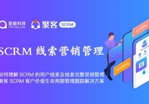 如何理解SCRM的用户线索及线索完整营销管理,聚客SCRM客户价值生命周期管理跟踪解决方案!