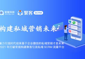 暴力引流时代结束基于企业微信的私域营销才是未来,2021年打破常规构建聚客引流私域SCRM流量平台!