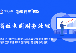 电商宝ERP如何助力商家高效完成电商财务处理?电商宝新零售ERP在商家财务管理中的应用!