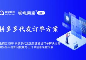 电商宝ERP拼多多平台代发无货源发货订单解决方案,拼多多平台如何批量导出订单信息来做代发?